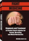 Fight Medicine: Diagnosis and Treatment of Combat Sports Injuries for Boxing, Wrestling, and Mixed Martial Arts - Michael Kelly