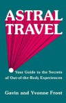 Astral Travel: Your Guide to the Secrets of Out-of-the-Body Experiences - Gavin Frost, Yvonne Frost