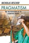 Pragmatism: The Restoration of Its Scientific Roots - Nicholas Rescher