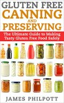 Gluten Free Canning and Preserving: The Ultimate Guide to Making Tasty Gluten Free Food Safely - James Philpott