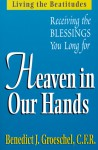 Heaven in Our Hands: Living the Beatitudes: Receiving the Blessings You Long For - Benedict J. Groeschel