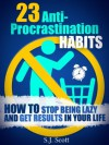 23 Anti-Procrastination Habits: How to Stop Being Lazy and Get Results in Your Life - S.J. Scott
