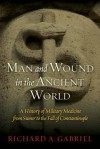 Man and Wound in the Ancient World: A History of Military Medicine from Sumer to the Fall of Constantinople - Richard A. Gabriel