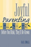 Joyful Parenting: Before You Blink, They'll Be Grown - Gail Small