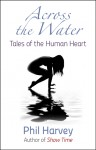 Across the Water: Tales of the Human Heart - Phil Harvey