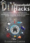 DIY Household Hacks: The Ultimate Guide To Effective, Affordable And Practical Household Hacks That You MUST Learn - Elizabeth Carter