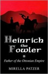 Heinrich the Fowler: Father of the Ottonian Empire - Mirella Sichirollo Patzer