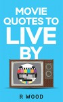 Movie Quotes to Live By - R Wood