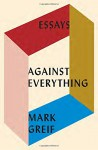 Against Everything: Essays - Mark Greif