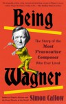 Being Wagner: A Short Biography of a Larger-Than-Life Man - Simon Callow