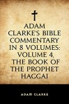 Adam Clarke's Bible Commentary in 8 Volumes: Volume 4, The Book of the Prophet Haggai - Adam Clarke