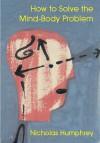 How to Solve the Mind-- Body Problem - Nicholas Keynes Humphrey
