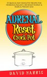 Adrenal Reset Crock Pot: 25 Quick & Easy Recipes For Hormonal Balance, Abundant Energy & Radical Weight Loss - David Harris
