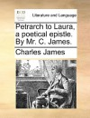 Petrarch to Laura, a Poetical Epistle. by Mr. C. James - Charles James