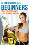 Ketogenic Diet: Ketogenic Diet For Beginners - How To Turn Your Body Into A Fat Burning Machine (ketogenic diet for weight loss, high fat diet, ketogenic diet recipes, keto diet Book 1) - John Smith