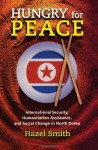 Hungry for Peace: International Security, Humanitarian Assistance, and Social Change in North Korea - Hazel Smith