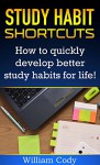 Study Habit Shortcuts: How To Quickly Develop Better Study Habits For Life! (Study Hacks, Study Habits Book 1) - William Cody