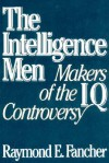 The Intelligence Men: Makers of the I.Q. Controversy - Raymond E. Fancher