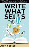 Write What Sells: Self-publishing guide to finding and writing what readers really want - Alex Foster