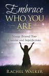 Embrace Who You Are: Voyage Beyond Your Universe and Imperfections - Rachel Walker