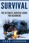 The Ultimate Survival Guide for Beginners: The Best Tactics And Tips To Survive Urban And Wilderness Disasters (Survival Guide, Survival for Beginners, Survival books) - Greg Johnson