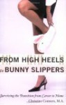 From High Heels to Bunny Slippers: Surviving the Transition from Career to Home - Christine Conners