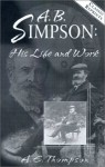 A. B. Simpson: His Life and Work - A.W. Thompson, Albert Benjamin Simpson, R.R. Brown