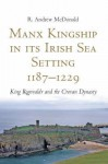 Manx Kingship in Its Irish Sea Setting, 1187-1229: King Rognvaldr Godredsson and the Crovan Dynasty - R. Andrew McDonald