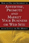 How to Use the Internet to Advertise, Promote and Market Your Business or Website with Little or No Money - Bruce C. Brown