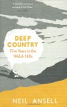Deep Country: Five Years in the Welsh Hills - Neil Ansell