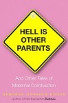 Hell Is Other Parents: And Other Tales of Maternal Combustion - Deborah Copaken Kogan