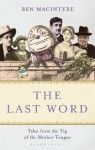 The Last Word: Tales from the Tip of the Mother Tongue - Ben Macintyre