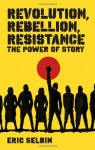 Revolution, Rebellion, Resistance: The Power of Story - Eric Selbin