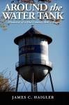 Around the Water Tank: Memories of a Mid-Century Mill Village - James C. Haigler, Trafford Publishing