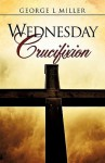 Wednesday Crucifixion - George L. Miller