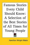 Famous Stories Every Child Should Know: A Selection Of The Best Stories Of All Times For Young People - Hamilton Wright Mabie