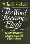 Word Became Flesh, The: A Contemporary Incarnational Christology - Millard J. Erickson