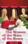 The Women of the Wars of the Roses: Elizabeth Woodville, Margaret Beaufort and Elizabeth of York - Alicia Carter