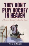 They Don't Play Hockey in Heaven: A Dream, A Team, and My Comeback Season - Ken Baker