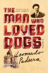 The Man Who Loved Dogs: A Novel - Leonardo Padura Fuentes, Anna Kushner