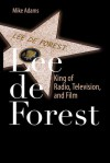 Lee de Forest: King of Radio, Television, and Film - Mike Adams