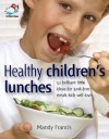 Healthy Children's Lunches: 52 Brilliant Little Ideas for Junk-Free Meals Kids Will Love - Mandy Francis