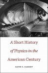 A Short History of Physics in the American Century - David C. Cassidy