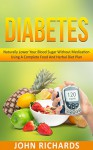 Diabetes: Naturally Lower Your Blood Sugar Without Medication Using A Complete Food And Herbal Diet Plan (Step By Step Guide to Reverse Diabetes Through Diet, Including Recipes And Super foods) - John Richards