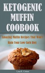 Ketogenic Muffin Cookbook: Amazing Muffin Recipes That Won't Ruin Your Low Carb Diet - Lisa R. Cohen