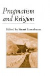 Pragmatism and Religion: CLASSICAL SOURCES AND ORIGINAL ESSAYS - Stuart E. Rosenbaum