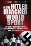 How Hitler Hijacked World Sport: The World Cup, the Olympics, the Heavyweight Championship and the Grand Prix - Christopher Hilton