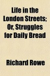 Life in the London Streets; Or, Struggles for Daily Bread - Richard Rowe