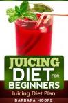 Juicing Diet For Beginners: Juicing Diet Plan - Barbara Moore