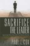 Sacrifice The Leader: How to Cope When Others Shift Their Burdens Onto You - Paul L. Cox